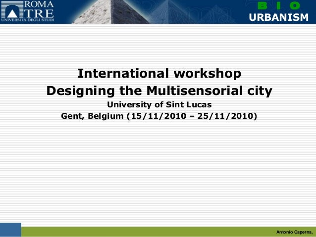 Antonio Caperna, B I O URBANISM International workshop Designing the Multisensorial city University of Sint Lucas Gent, Be...