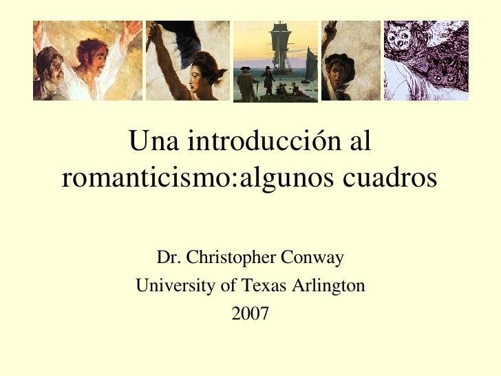 Una introducción al romanticismo:algunos cuadros Dr. Christopher Conway University of Texas Arlington 2007