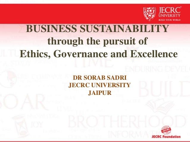 BUSINESS SUSTAINABILITY through the pursuit of Ethics, Governance and Excellence DR SORAB SADRI JECRC UNIVERSITY JAIPUR