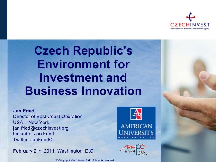 Czech Republic's  E nvironment for  I nvestment and  B usiness  I nnovation Jan Fried Director of East Coast Operation  US...