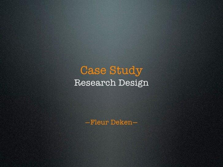 Case Study Research Design      —Fleur Deken—