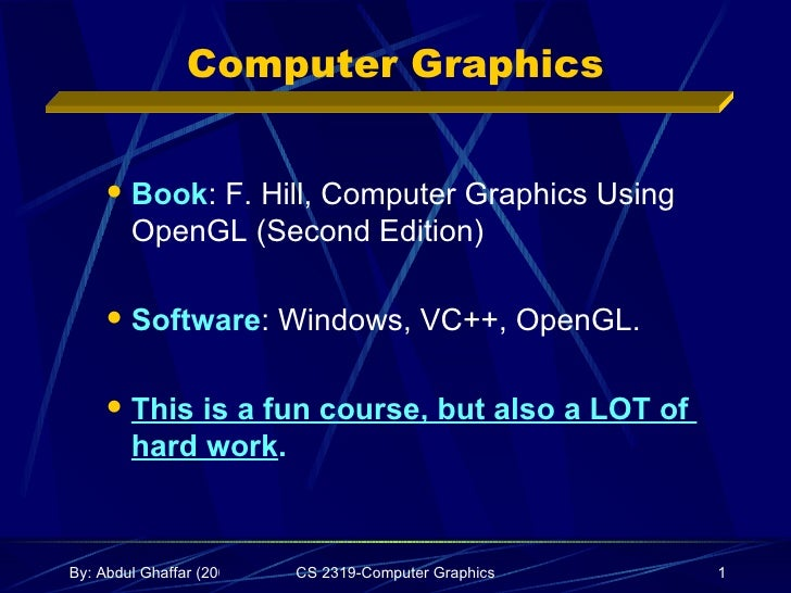 Computer Graphics <ul><ul><li>Book : F. Hill, Computer Graphics Using OpenGL (Second Edition) </li></ul></ul><ul><ul><li>S...