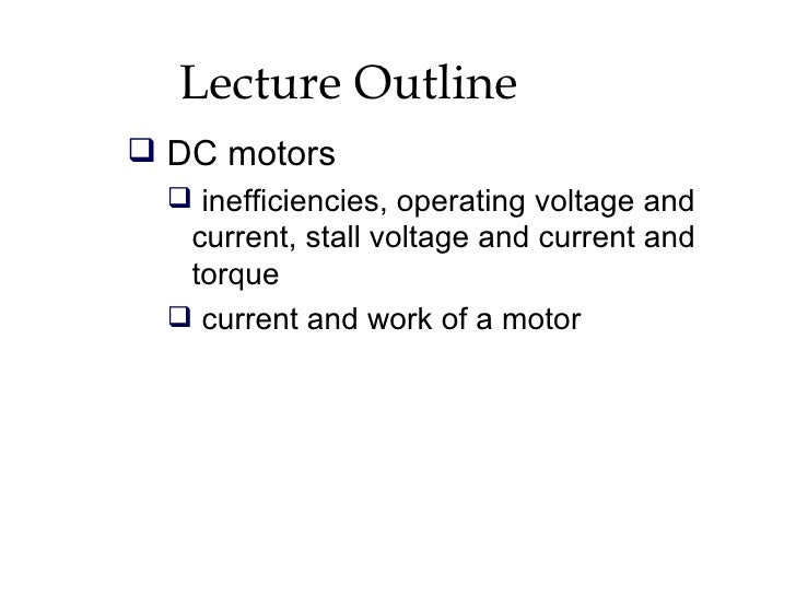 Lecture Outline  DC motors    inefficiencies, operating voltage and    current, stall voltage and current and    torque ...