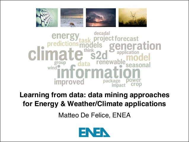 Learning from data: data mining approaches for Energy & Weather/Climate applications! Matteo De Felice, ENEA