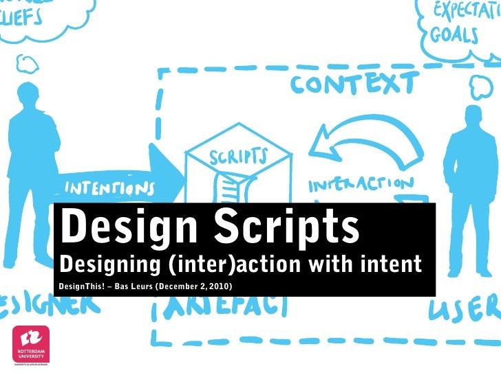 Design Scripts Designing (inter)action with intent DesignThis! –Bas Leurs (December 2, 2010)