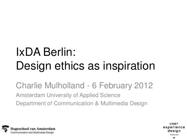 IxDA Berlin:Design ethics as inspirationCharlie Mulholland - 6 February 2012Amsterdam University of Applied ScienceDepartm...