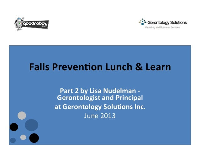 Falls	  Preven+on	  Lunch	  &	  Learn	  	  Part	  2	  by	  Lisa	  Nudelman	  -­‐	  Gerontologist	  and	  Principal	  at	  ...