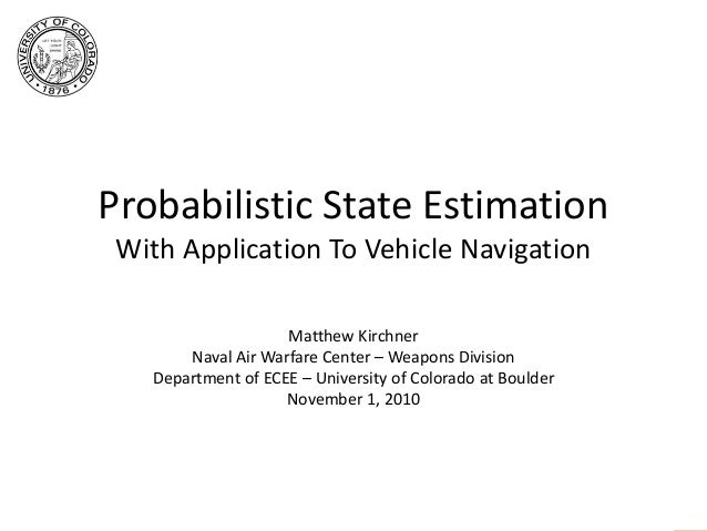 Probabilistic State Estimation With Application To Vehicle Navigation Matthew Kirchner Naval Air Warfare Center – Weapons ...