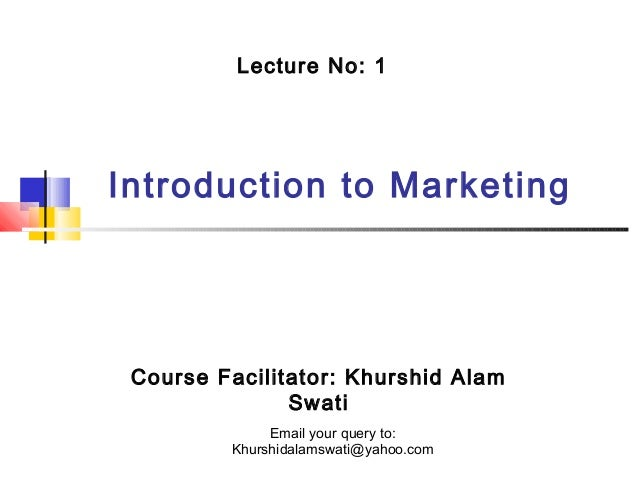 Lecture No: 1  Introduction to Marketing  Course Facilitator: Khurshid Alam Swati Email your query to: Khurshidalamswati@y...