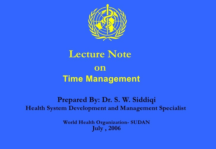 Lecture Note on  Time Management Prepared By: Dr. S. W. Siddiqi Health System Development and Management Specialist  World...