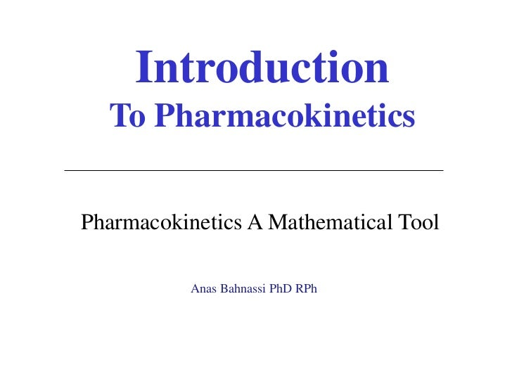 Introduction  To PharmacokineticsPharmacokinetics A Mathematical Tool           Anas Bahnassi PhD RPh
