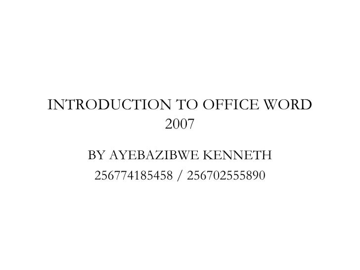 INTRODUCTION TO OFFICE WORD           2007    BY AYEBAZIBWE KENNETH     256774185458 / 256702555890