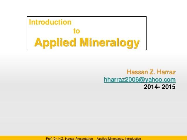 Introduction to Applied Mineralogy Hassan Z. Harraz hharraz2006@yahoo.com 2014- 2015 Prof. Dr. H.Z. Harraz Presentation Ap...