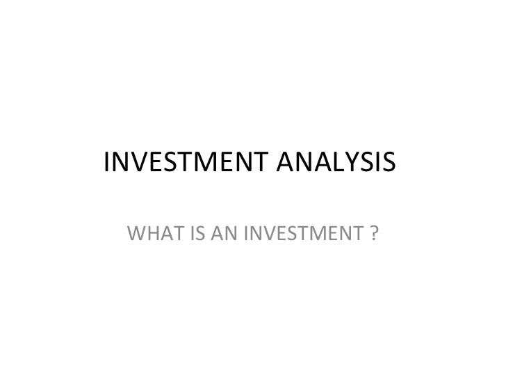 INVESTMENT ANALYSIS  WHAT IS AN INVESTMENT ?