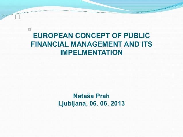 EUROPEAN CONCEPT OF PUBLICFINANCIAL MANAGEMENT AND ITSIMPELMENTATIONNataša PrahLjubljana, 06. 06. 2013