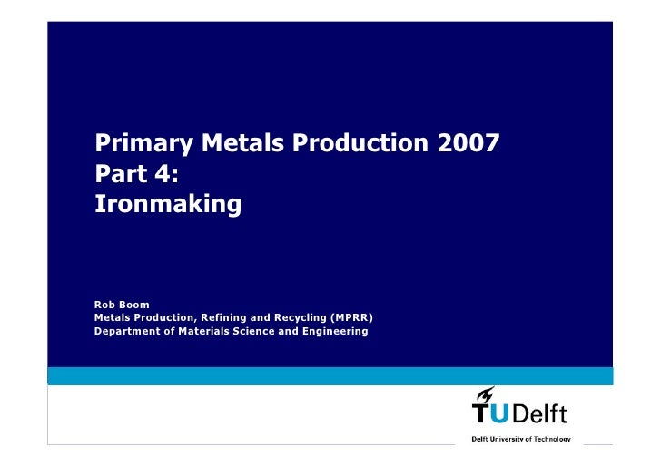 Primary Metals Production 2007 Part 4: Ironmaking   Rob Boom Metals Production, Refining and Recycling (MPRR) Department o...