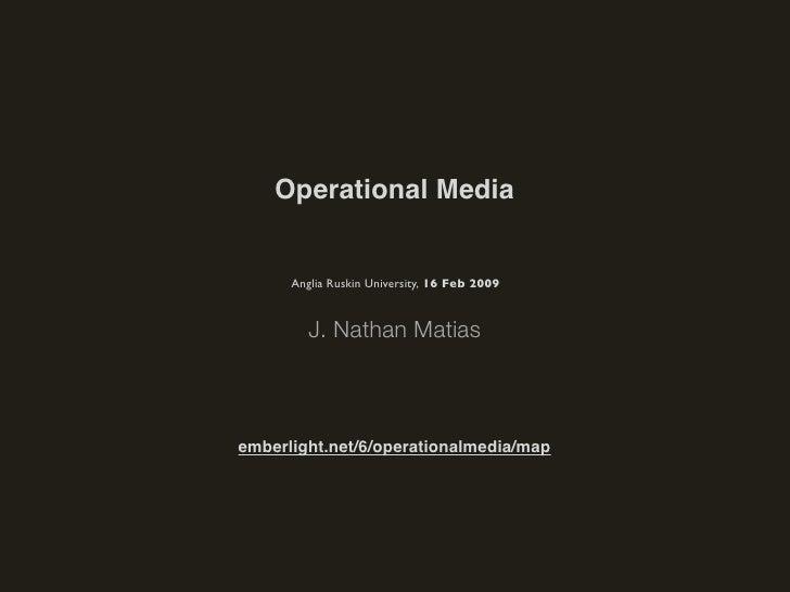 Operational Media         Anglia Ruskin University, 16 Feb 2009            J. Nathan Matias    emberlight.net/6/operationa...