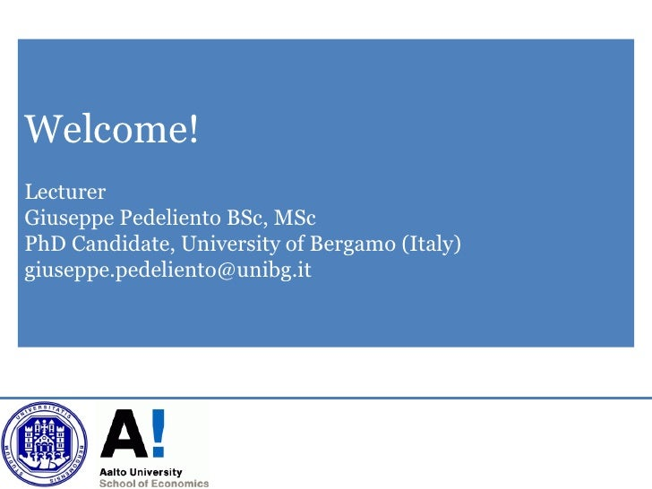 Welcome!LecturerGiuseppe Pedeliento BSc, MScPhD Candidate, University of Bergamo (Italy)giuseppe.pedeliento@unibg.it
