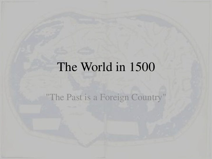 """The World in 1500""""The Past is a Foreign Country"""""""