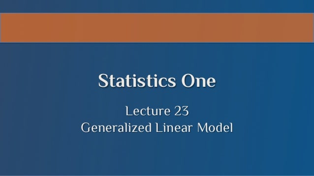 Statistics One Lecture 23 Generalized Linear Model