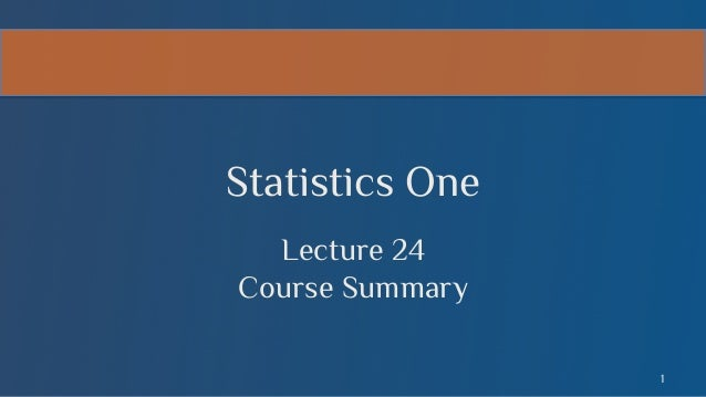Statistics One Lecture 24 Course Summary 1
