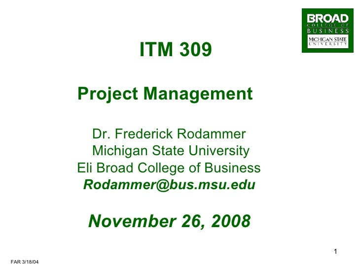 ITM 309   Project Management  Dr. Frederick Rodammer Michigan State University Eli Broad College of Business [email_addres...