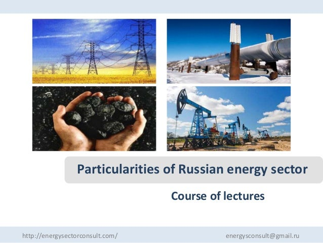 Particularities of Russian energy sector Course of lectures http://energysectorconsult.com/  energysconsult@gmail.ru