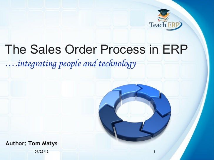 The Sales Order Process in ERP….integrating people and technologyAuthor: Tom Matys         09/23/12                     1