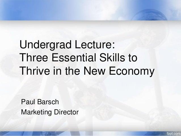Undergrad Lecture:Three Essential Skills toThrive in the New EconomyPaul BarschMarketing Director