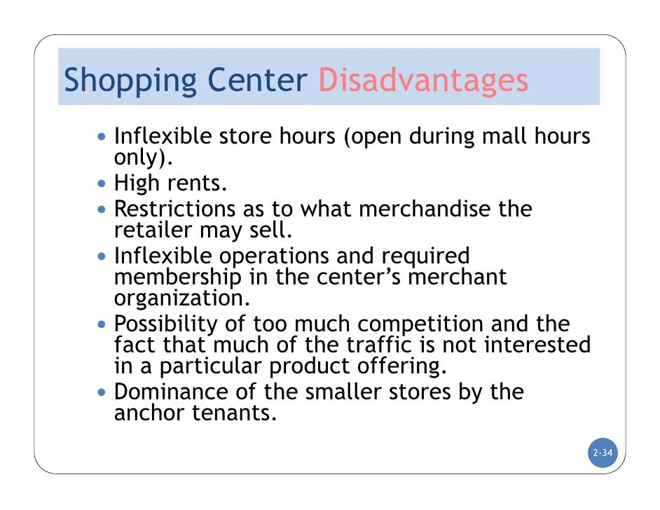 disadvantages of mall Disadvantages of mall culture consumer gets leisure time visiting malls each store offers an individual a wide variety be it for choosing a stationery pen or a laptop one of the reasons for the existence of mall culture is globalization products and brands from various places,.