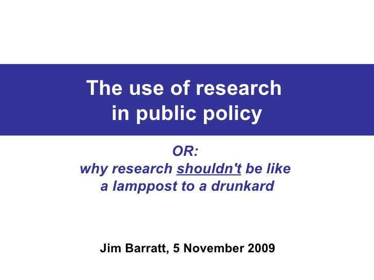 The use of research  in public policy OR:  why research  shouldn't  be like  a lamppost to a drunkard Jim Barratt, 5 Novem...