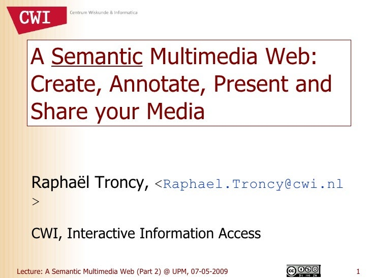 A  Semantic  Multimedia Web: Create, Annotate, Present and Share your Media Raphaël Troncy,  < [email_address] > CWI, Inte...