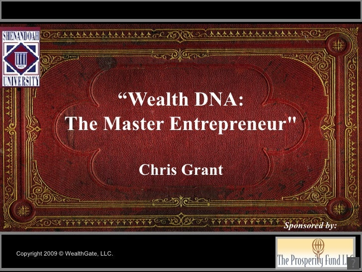 """Wealth DNA: The Master Entrepreneur"" Chris Grant Copyright 2009 © WealthGate, LLC. Sponsored by:"