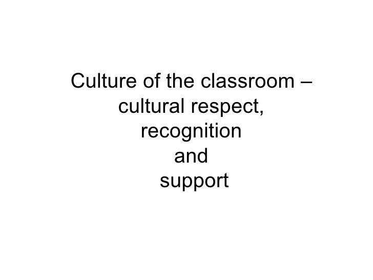Culture of the classroom –  cultural respect,  recognition  and  support