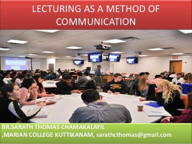 LECTURING AS A METHOD OF COMMUNICATION BR.SARATH THOMAS CHAMAKALAYIL ,MARIAN COLLEGE KUTTIKANAM, sarathcthomas@gmail.com