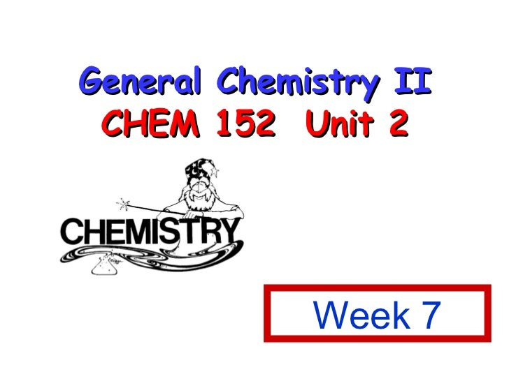 General Chemistry II CHEM 152  Unit 2 Week 7