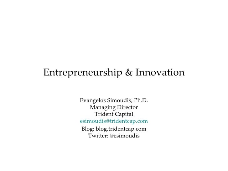 Entrepreneurship & Innovation Evangelos Simoudis, Ph.D. Managing Director Trident Capital [email_address] Blog: blog.tride...
