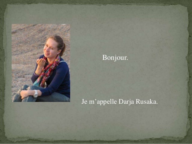 Bonjour.Je m'appelle Darja Rusaka.