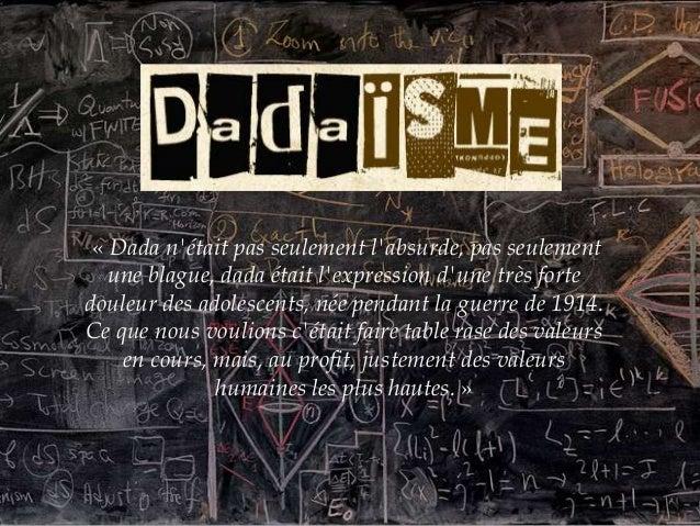 « Dada nétait pas seulement labsurde, pas seulementune blague, dada était lexpression dune très fortedouleur des adolescen...