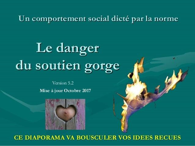 Le danger du soutien gorge Un comportement social dicté par la norme Version 5.2 Mise à jour Mai 2016 CE DIAPORAMA VA BOUS...