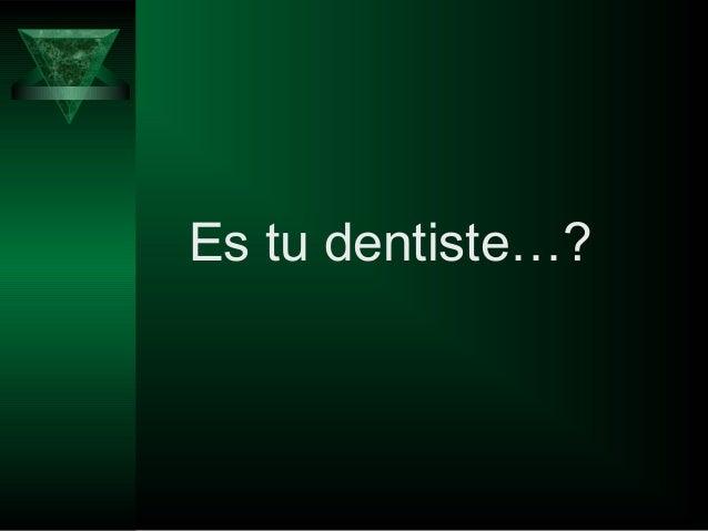 Es tu dentiste…?