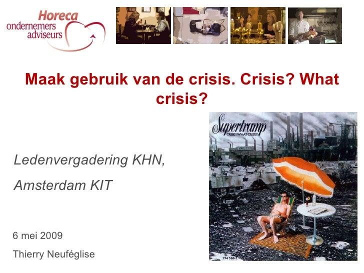 Ledenvergadering KHN, Amsterdam KIT Maak gebruik van de crisis. Crisis? What crisis? 6 mei 2009 Thierry Neuféglise