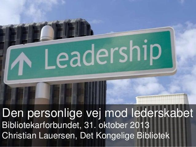 Den personlige vej mod lederskabet Bibliotekarforbundet, 31. oktober 2013 Christian Lauersen, Det Kongelige Bibliotek