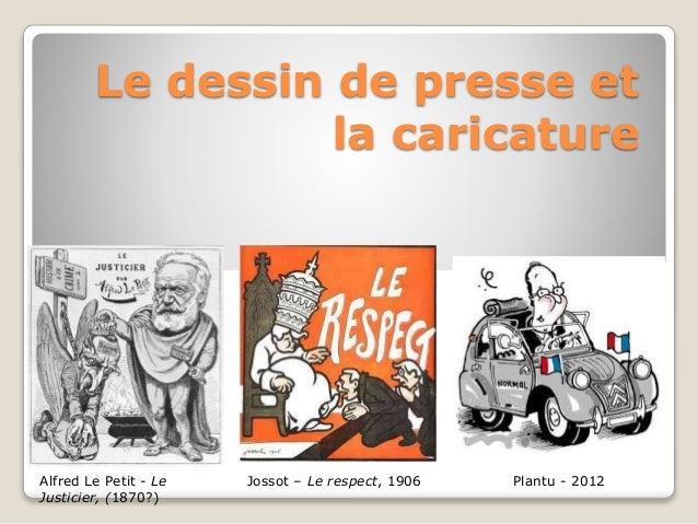 Le dessin de presse et  la caricature  Alfred Le Petit - Le  Justicier, (1870?)  Jossot – Le respect, 1906 Plantu - 2012