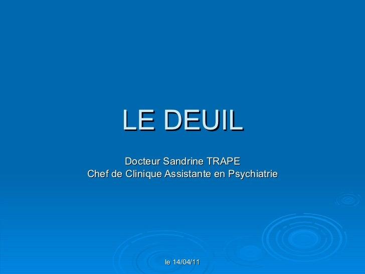 LE DEUIL Docteur Sandrine TRAPE Chef de Clinique Assistante en Psychiatrie le 14/04/11