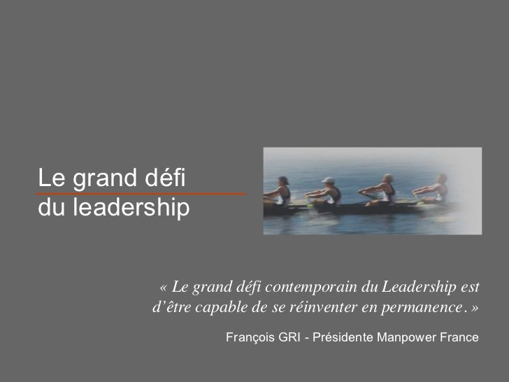 Le grand défidu leadership          « Le grand défi contemporain du Leadership est         d'être capable de se réinventer...
