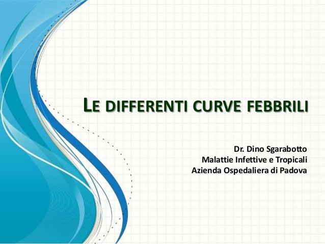 LE DIFFERENTI CURVE FEBBRILI                       Dr. Dino Sgarabotto               Malattie Infettive e Tropicali       ...