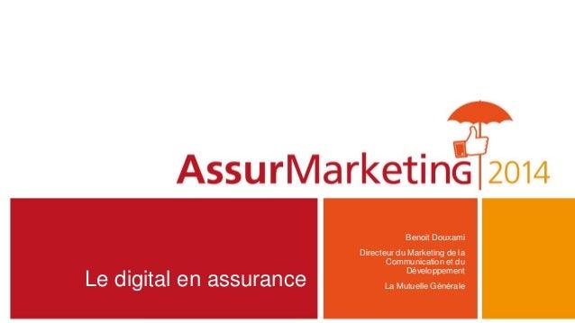 Le digital en assurance Benoit Douxami Directeur du Marketing de la Communication et du Développement La Mutuelle Générale