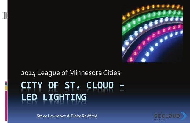 CITY OF ST. CLOUD – LED LIGHTING 2014 League of Minnesota Cities Steve Lawrence & Blake Redfield