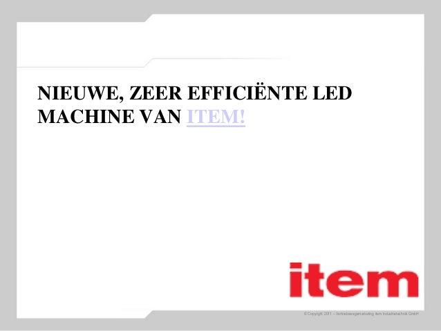 © Copyright 2011 – Vertriebswegemarketing item Industrietechnik GmbH NIEUWE, ZEER EFFICIËNTE LED MACHINE VAN ITEM!